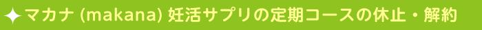 マカナ(makana)妊活サプリ定期コースの休止・解約法